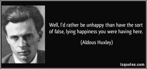 quote-well-i-d-rather-be-unhappy-than-have-the-sort-of-false-lying-happiness-you-were-having-here-aldous-huxley-239384